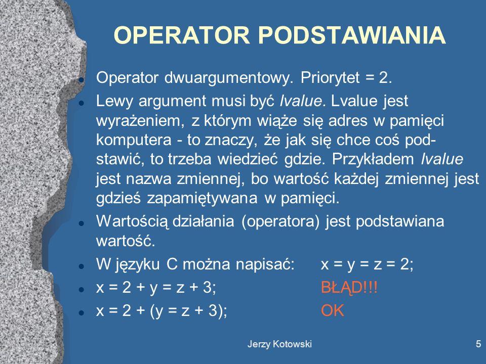 Jerzy Kotowski6 OPERATORY ARYTMETYCZNE l Operatory jednoargumentowe (priorytet 14): + oraz - l Przykłady: x = -y;x = +y; l Operatory dwuargumentowe: * / %(priorytet 13) + -(priorytet 12) Wnioski:a + b*c a + (b*c)PRIORYTET a / b / c (a / b) / cŁĄCZNOŚĆ 7 / 3 * 6 12Arytmetyka!!.