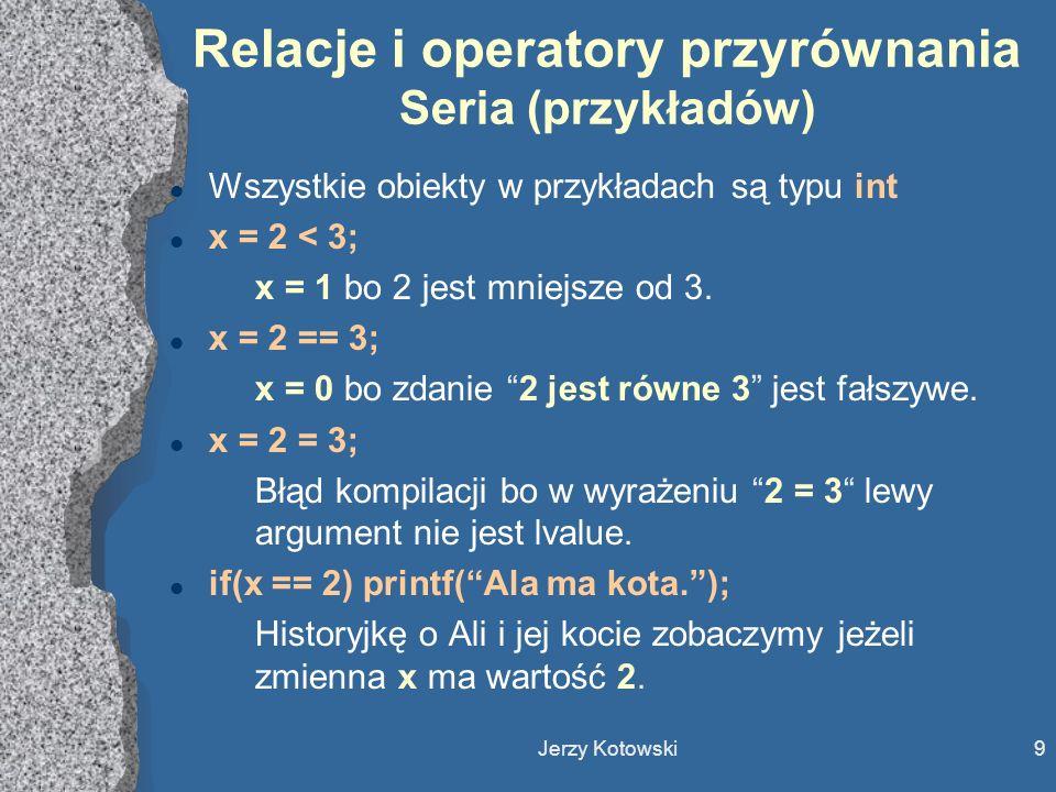 Jerzy Kotowski10 Relacje i operatory przyrównania Druga seria (przykładów) l Wszystkie obiekty w przykładach są dalej typu int l y = 2; Szarzyzna ligowa.