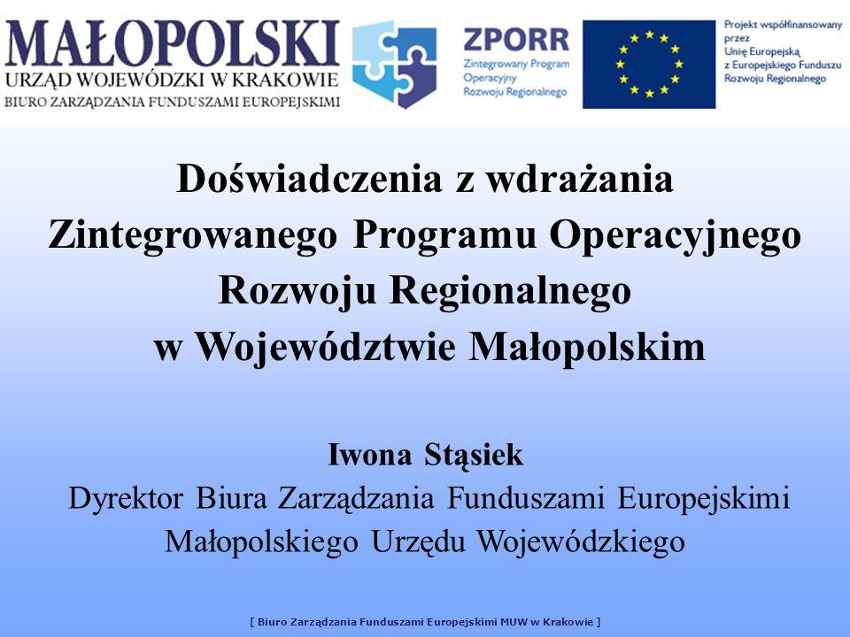 [ Biuro Zarządzania Funduszami Europejskimi MUW w Krakowie ] Doświadczenia z wdrażania Zintegrowanego Programu Operacyjnego Rozwoju Regionalnego w Województwie Małopolskim Iwona Stąsiek Dyrektor Biura Zarządzania Funduszami Europejskimi Małopolskiego Urzędu Wojewódzkiego