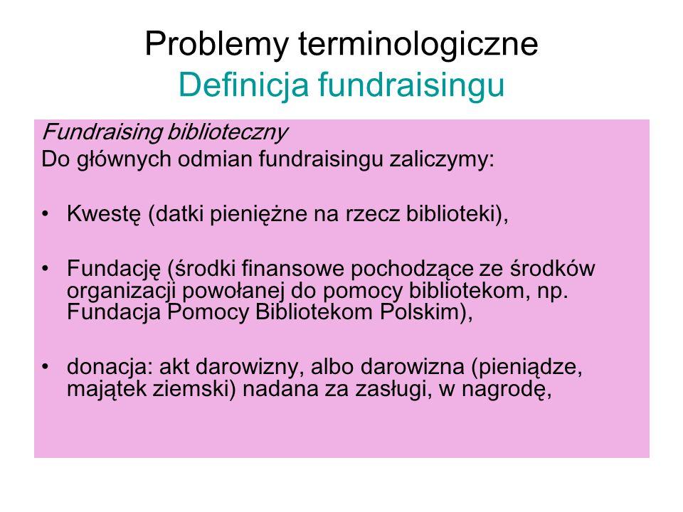 Problemy terminologiczne Definicja fundraisingu Fundraising biblioteczny Do głównych odmian fundraisingu zaliczymy: Kwestę (datki pieniężne na rzecz b