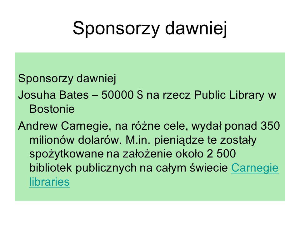 Sponsorzy dawniej Josuha Bates – 50000 $ na rzecz Public Library w Bostonie Andrew Carnegie, na różne cele, wydał ponad 350 milionów dolarów. M.in. pi