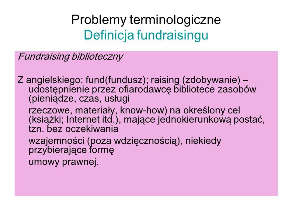 Problemy terminologiczne Definicja fundraisingu Fundraising biblioteczny Z angielskiego: fund(fundusz); raising (zdobywanie) – udostępnienie przez ofi