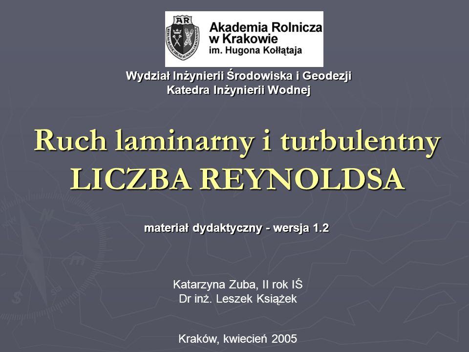 Ruch laminarny i turbulentny LICZBA REYNOLDSA materiał dydaktyczny - wersja 1.2 Kraków, kwiecień 2005 Wydział Inżynierii Środowiska i Geodezji Katedra