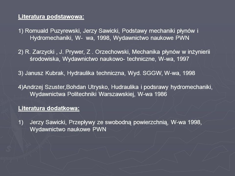 Literatura podstawowa: 1) Romuald Puzyrewski, Jerzy Sawicki, Podstawy mechaniki płynów i Hydromechaniki, W- wa, 1998, Wydawnictwo naukowe PWN 2) R. Za