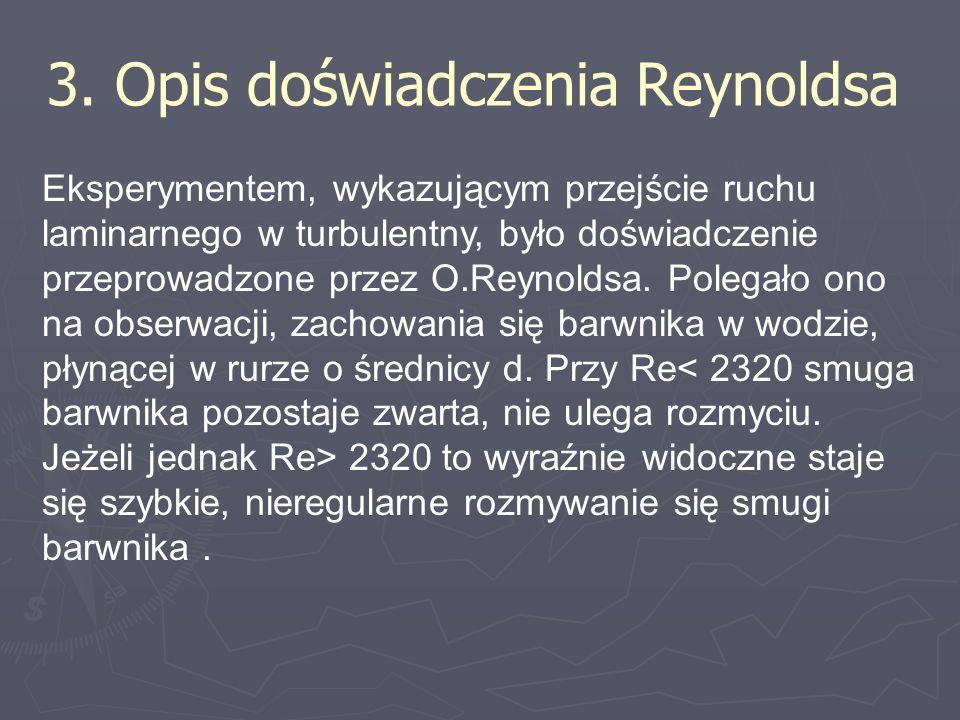 3. Opis doświadczenia Reynoldsa Eksperymentem, wykazującym przejście ruchu laminarnego w turbulentny, było doświadczenie przeprowadzone przez O.Reynol
