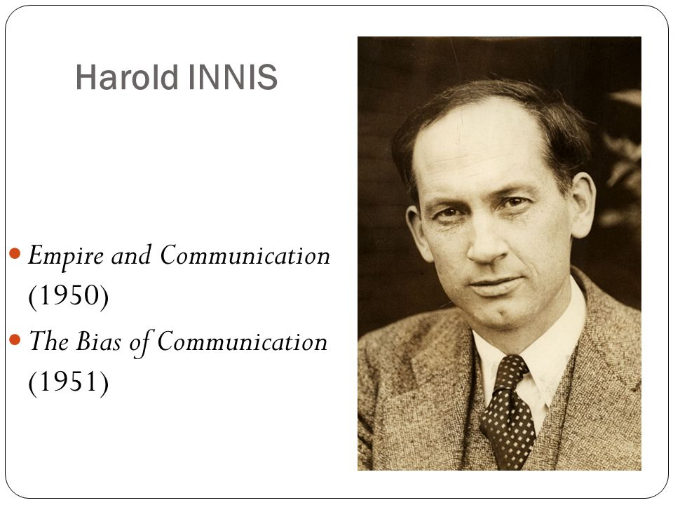 Harold INNIS Empire and Communication (1950) The Bias of Communication (1951)