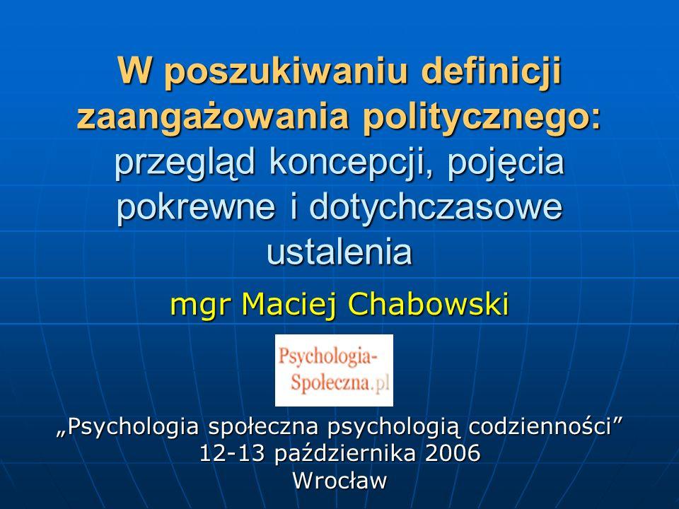 W poszukiwaniu definicji zaangażowania politycznego: przegląd koncepcji, pojęcia pokrewne i dotychczasowe ustalenia mgr Maciej Chabowski Psychologia s
