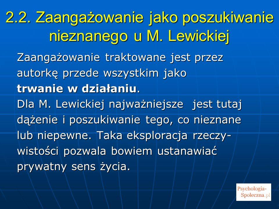 2.2. Zaangażowanie jako poszukiwanie nieznanego u M. Lewickiej Zaangażowanie traktowane jest przez autorkę przede wszystkim jako trwanie w działaniu.