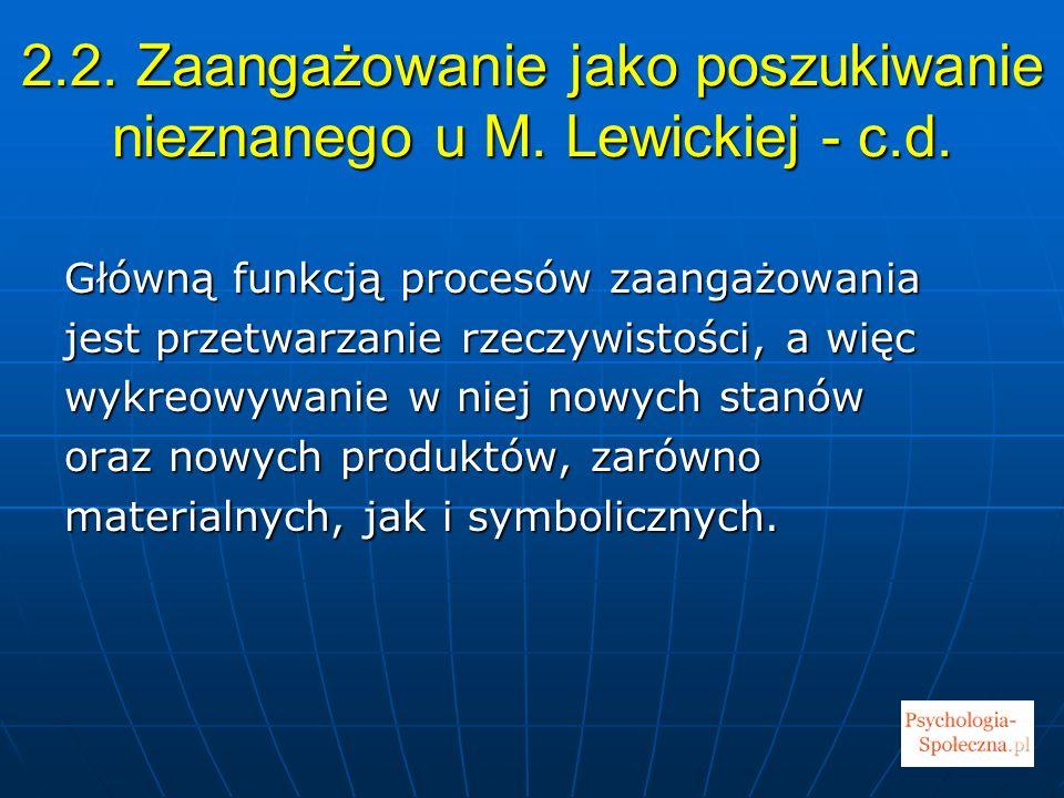2.2. Zaangażowanie jako poszukiwanie nieznanego u M. Lewickiej - c.d. Główną funkcją procesów zaangażowania jest przetwarzanie rzeczywistości, a więc