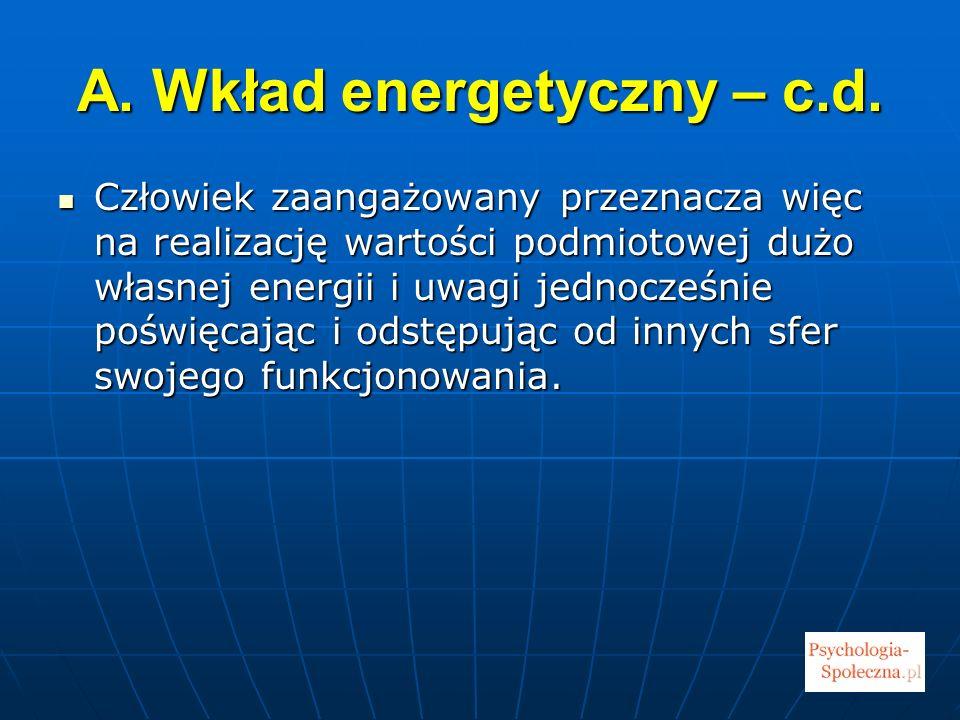A. Wkład energetyczny – c.d. Człowiek zaangażowany przeznacza więc na realizację wartości podmiotowej dużo własnej energii i uwagi jednocześnie poświę