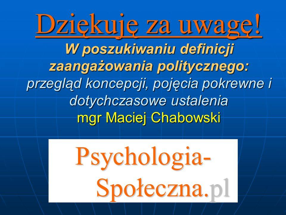 Psychologia- Społeczna.pl Dziękuję za uwagę! W poszukiwaniu definicji zaangażowania politycznego: przegląd koncepcji, pojęcia pokrewne i dotychczasowe