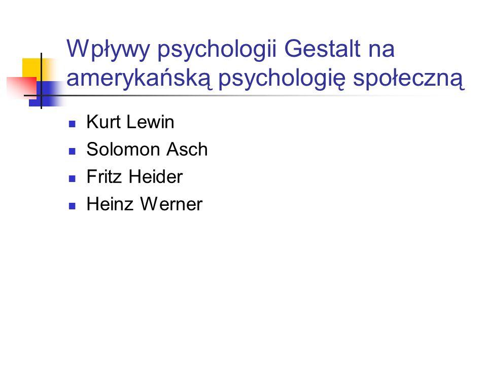 Wpływy psychologii Gestalt na amerykańską psychologię społeczną Kurt Lewin Solomon Asch Fritz Heider Heinz Werner