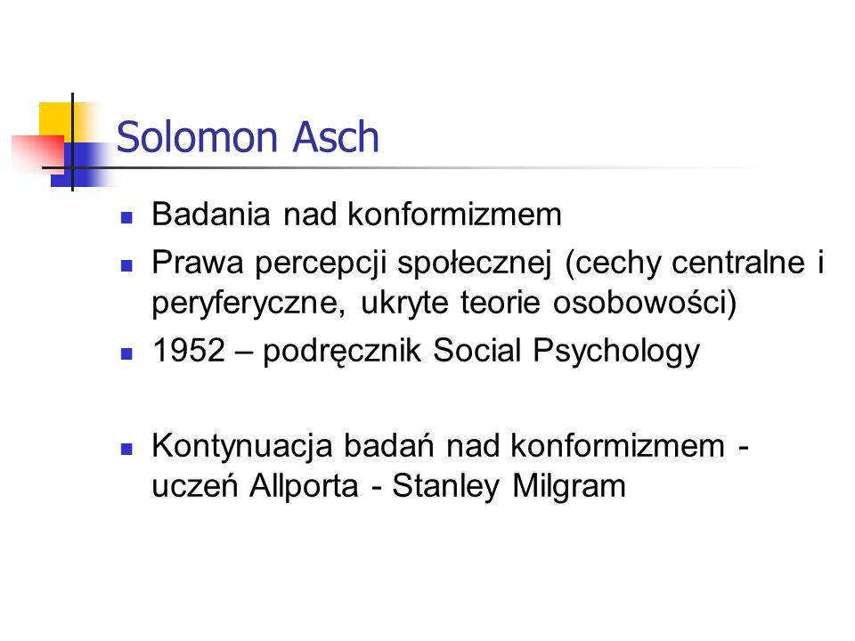 Solomon Asch Badania nad konformizmem Prawa percepcji społecznej (cechy centralne i peryferyczne, ukryte teorie osobowości) 1952 – podręcznik Social Psychology Kontynuacja badań nad konformizmem - uczeń Allporta - Stanley Milgram