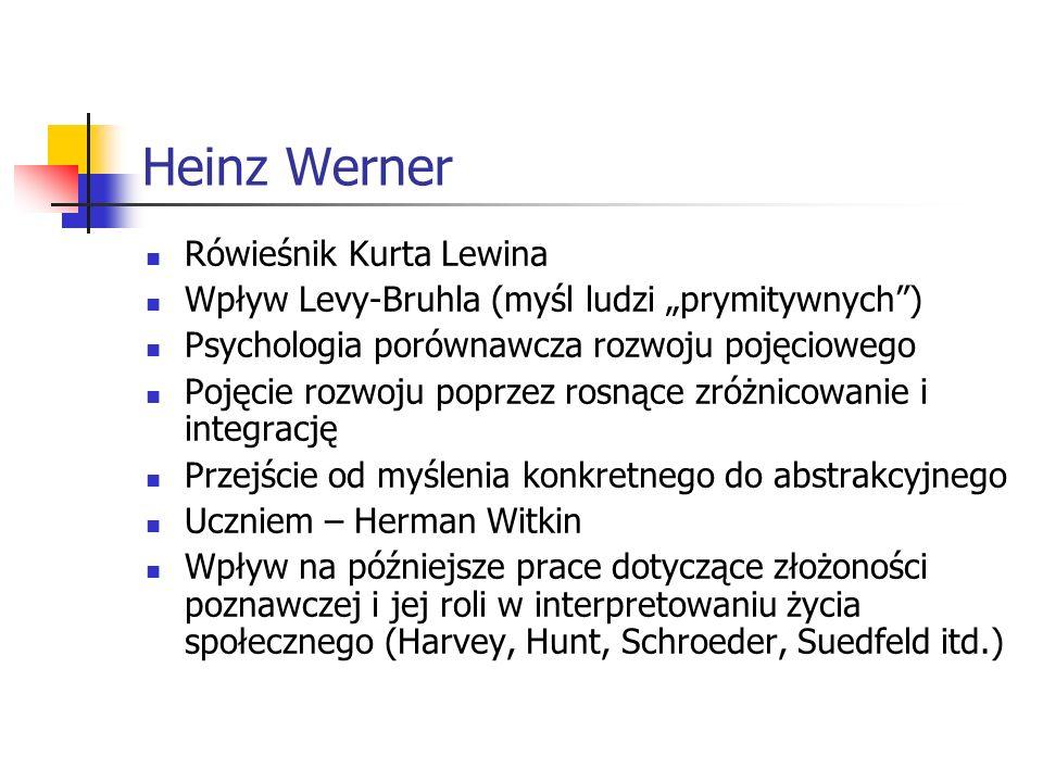 Heinz Werner Rówieśnik Kurta Lewina Wpływ Levy-Bruhla (myśl ludzi prymitywnych) Psychologia porównawcza rozwoju pojęciowego Pojęcie rozwoju poprzez rosnące zróżnicowanie i integrację Przejście od myślenia konkretnego do abstrakcyjnego Uczniem – Herman Witkin Wpływ na późniejsze prace dotyczące złożoności poznawczej i jej roli w interpretowaniu życia społecznego (Harvey, Hunt, Schroeder, Suedfeld itd.)