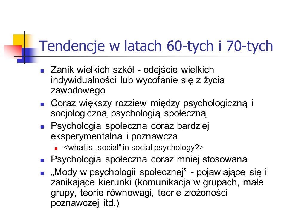 Tendencje w latach 60-tych i 70-tych Zanik wielkich szkół - odejście wielkich indywidualności lub wycofanie się z życia zawodowego Coraz większy rozziew między psychologiczną i socjologiczną psychologią społeczną Psychologia społeczna coraz bardziej eksperymentalna i poznawcza Psychologia społeczna coraz mniej stosowana Mody w psychologii społecznej - pojawiające się i zanikające kierunki (komunikacja w grupach, małe grupy, teorie równowagi, teorie złożoności poznawczej itd.)