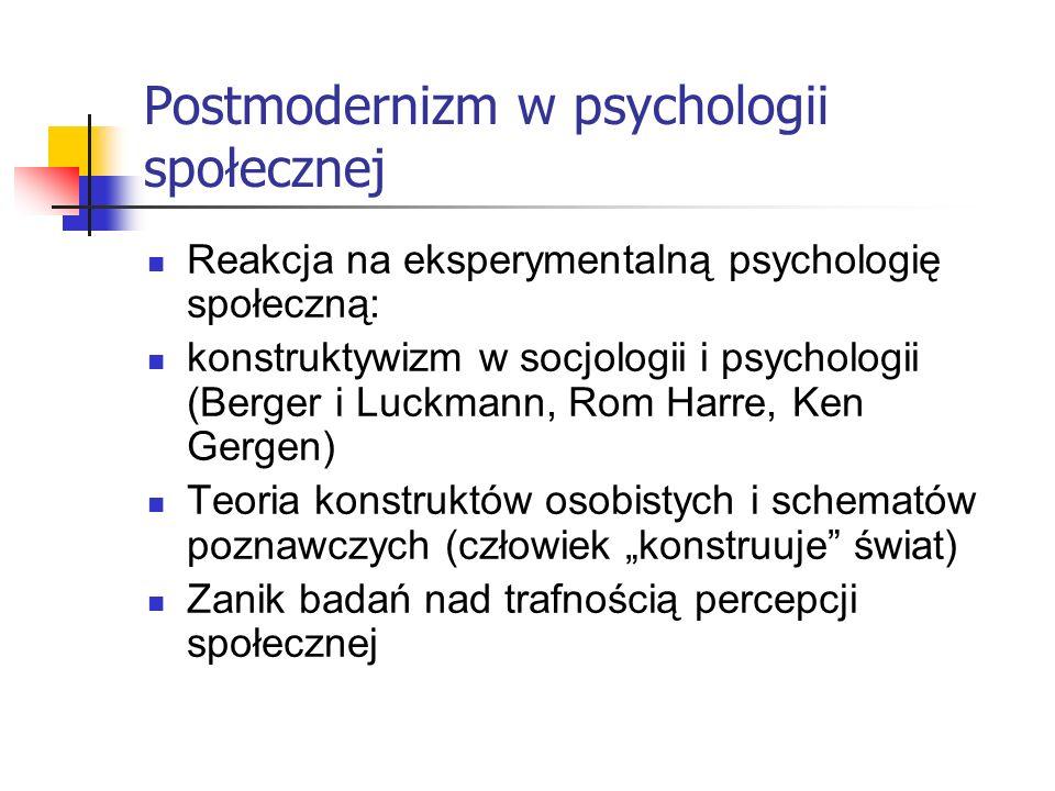 Postmodernizm w psychologii społecznej Reakcja na eksperymentalną psychologię społeczną: konstruktywizm w socjologii i psychologii (Berger i Luckmann, Rom Harre, Ken Gergen) Teoria konstruktów osobistych i schematów poznawczych (człowiek konstruuje świat) Zanik badań nad trafnością percepcji społecznej
