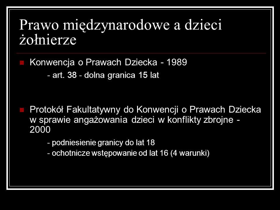 Prawo międzynarodowe a dzieci żołnierze Konwencja o Prawach Dziecka - 1989 - art. 38 - dolna granica 15 lat Protokół Fakultatywny do Konwencji o Prawa