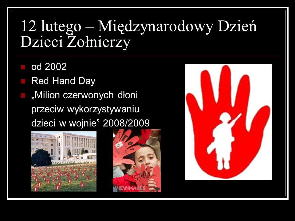 12 lutego – Międzynarodowy Dzień Dzieci Żołnierzy od 2002 Red Hand Day Milion czerwonych dłoni przeciw wykorzystywaniu dzieci w wojnie 2008/2009