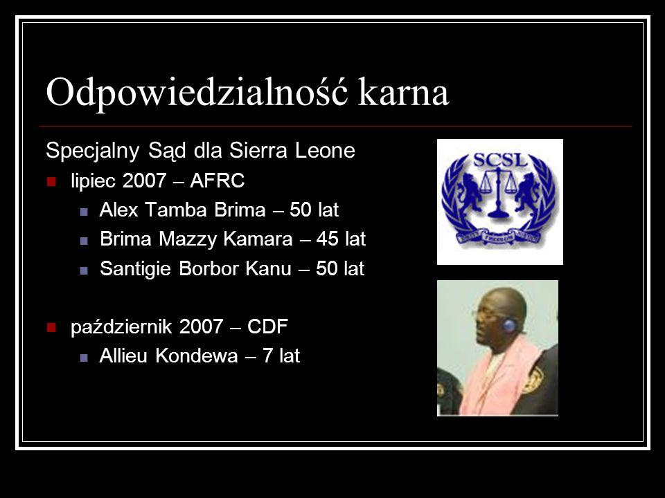 Odpowiedzialność karna Specjalny Sąd dla Sierra Leone lipiec 2007 – AFRC Alex Tamba Brima – 50 lat Brima Mazzy Kamara – 45 lat Santigie Borbor Kanu –