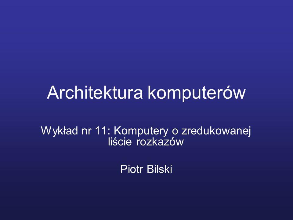 Architektura komputerów Wykład nr 11: Komputery o zredukowanej liście rozkazów Piotr Bilski