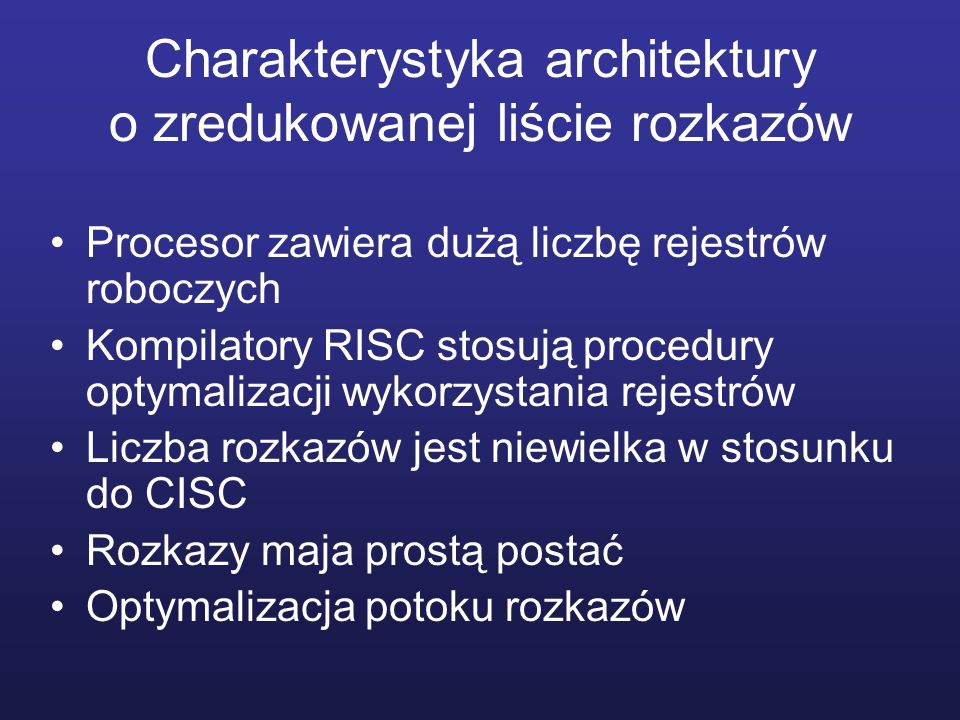 Charakterystyka architektury o zredukowanej liście rozkazów Procesor zawiera dużą liczbę rejestrów roboczych Kompilatory RISC stosują procedury optymalizacji wykorzystania rejestrów Liczba rozkazów jest niewielka w stosunku do CISC Rozkazy maja prostą postać Optymalizacja potoku rozkazów