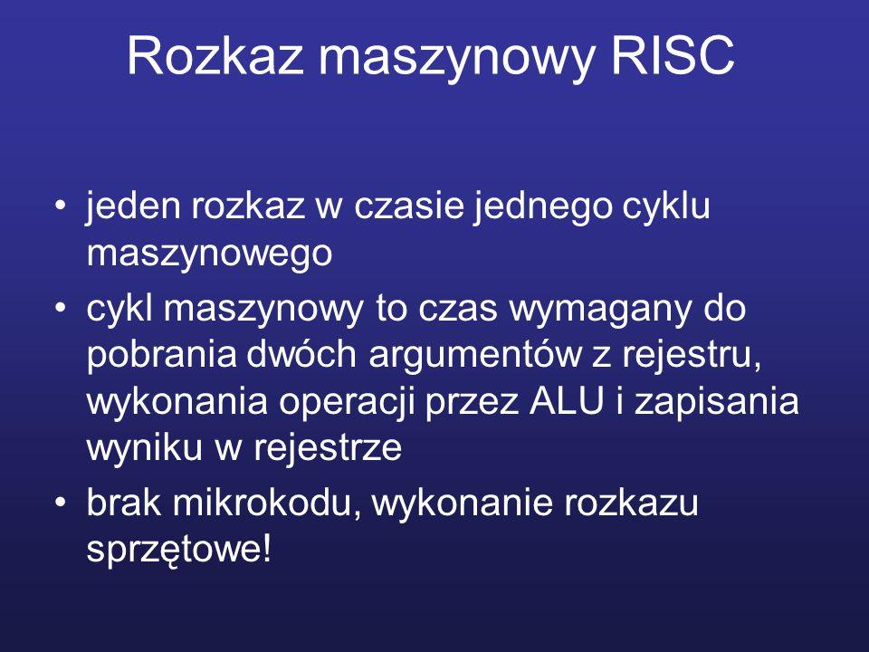 Rozkaz maszynowy RISC jeden rozkaz w czasie jednego cyklu maszynowego cykl maszynowy to czas wymagany do pobrania dwóch argumentów z rejestru, wykonania operacji przez ALU i zapisania wyniku w rejestrze brak mikrokodu, wykonanie rozkazu sprzętowe!