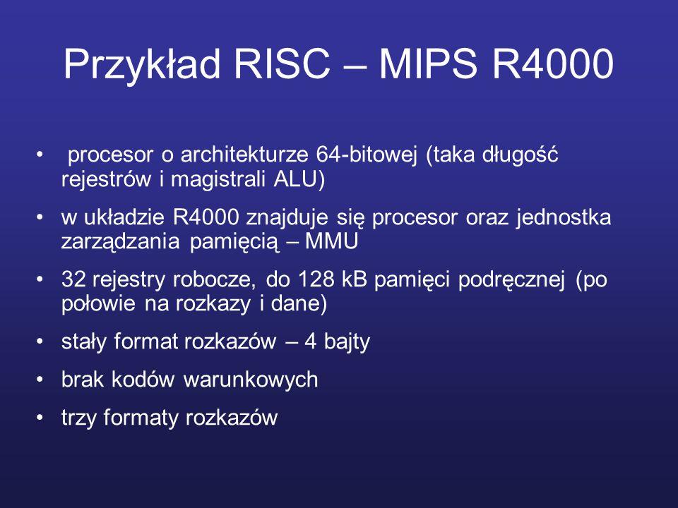 Przykład RISC – MIPS R4000 procesor o architekturze 64-bitowej (taka długość rejestrów i magistrali ALU) w układzie R4000 znajduje się procesor oraz jednostka zarządzania pamięcią – MMU 32 rejestry robocze, do 128 kB pamięci podręcznej (po połowie na rozkazy i dane) stały format rozkazów – 4 bajty brak kodów warunkowych trzy formaty rozkazów