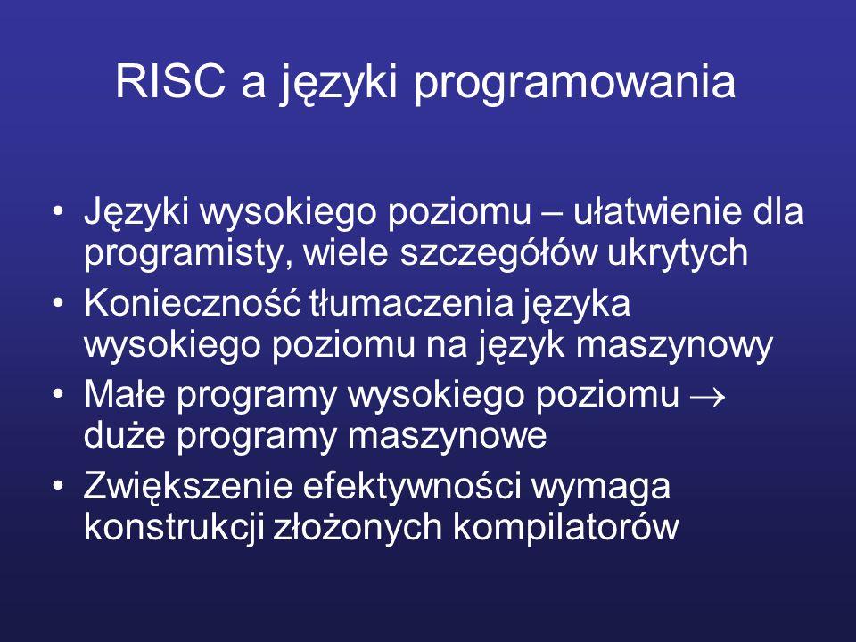 RISC a języki programowania Języki wysokiego poziomu – ułatwienie dla programisty, wiele szczegółów ukrytych Konieczność tłumaczenia języka wysokiego poziomu na język maszynowy Małe programy wysokiego poziomu duże programy maszynowe Zwiększenie efektywności wymaga konstrukcji złożonych kompilatorów