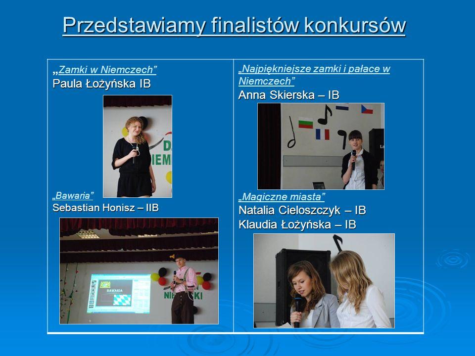 Przedstawiamy finalistów konkursów Paula Łożyńska IB Zamki w Niemczech Paula Łożyńska IB Bawaria Sebastian Honisz – IIB Anna Skierska – IB Najpiękniej