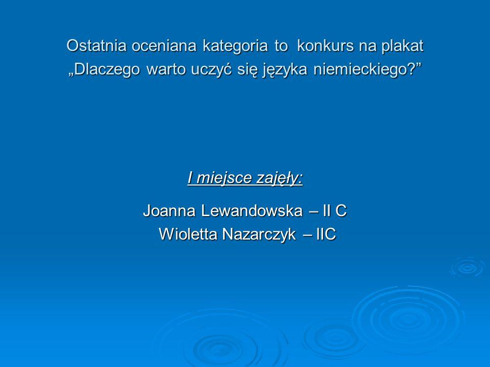 I miejsce zajęły: Joanna Lewandowska – lI C Wioletta Nazarczyk – lIC Wioletta Nazarczyk – lIC Ostatnia oceniana kategoria to konkurs na plakat Dlaczego warto uczyć się języka niemieckiego?