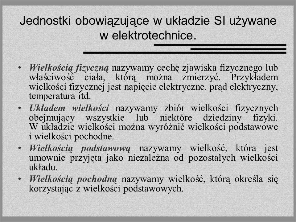 Jednostki obowiązujące w układzie SI używane w elektrotechnice. Wielkością fizyczną nazywamy cechę zjawiska fizycznego lub właściwość ciała, którą moż