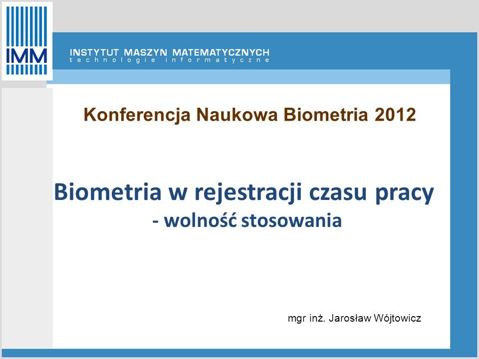 Biometria w rejestracji czasu pracy - wolność stosowania mgr inż. Jarosław Wójtowicz Konferencja Naukowa Biometria 2012