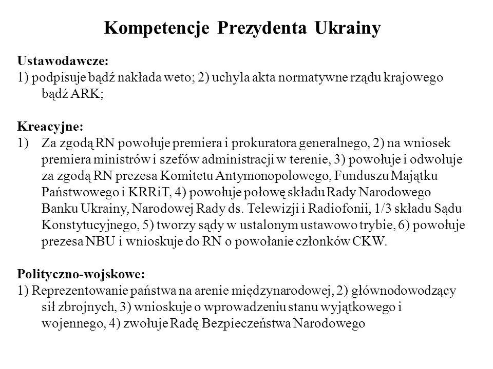 Kompetencje Prezydenta Ukrainy Ustawodawcze: 1) podpisuje bądź nakłada weto; 2) uchyla akta normatywne rządu krajowego bądź ARK; Kreacyjne: 1)Za zgodą