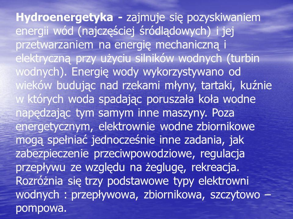 Hydroenergetyka - zajmuje się pozyskiwaniem energii wód (najczęściej śródlądowych) i jej przetwarzaniem na energię mechaniczną i elektryczną przy użyc