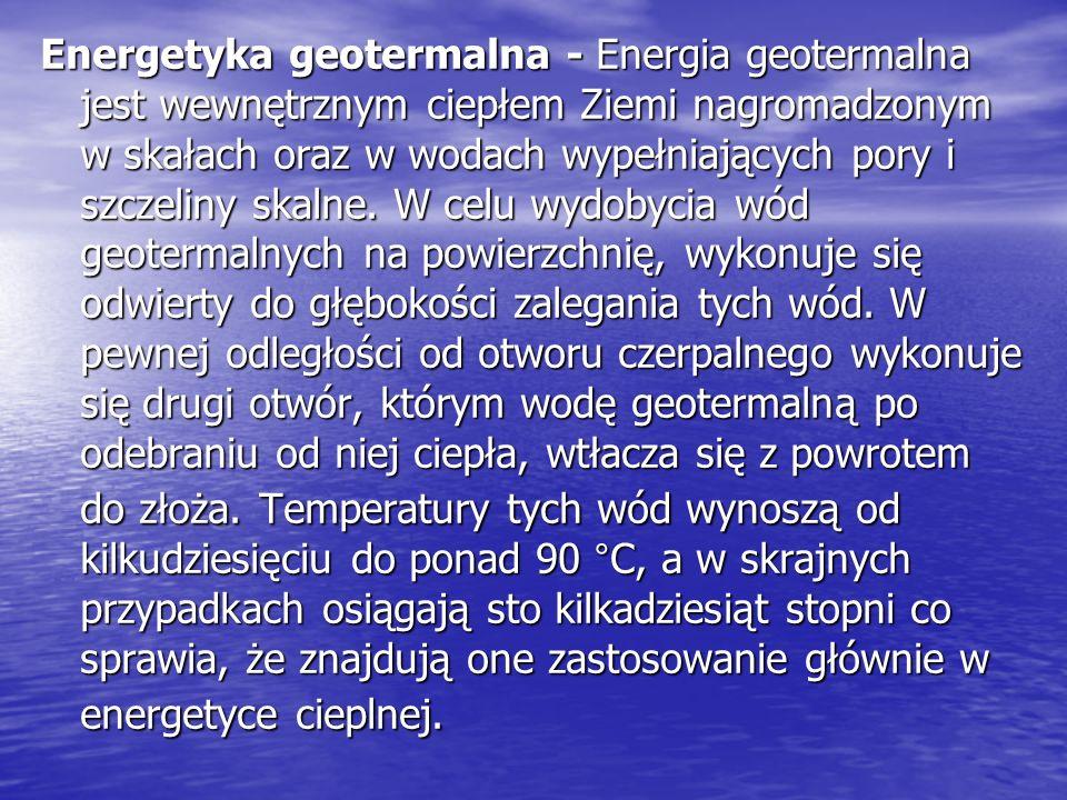 Wady i zalety energii geotermalnej Wady: Wysoki koszt odwiertów i instalacji Wysoki koszt odwiertów i instalacji Konieczność częstej konserwacji i czyszczenia systemu geotermalnego Konieczność częstej konserwacji i czyszczenia systemu geotermalnego Możliwość zanieczyszczenia wód gruntowych Możliwość zanieczyszczenia wód gruntowychZalety: Nieograniczone zasoby Nieograniczone zasoby Duże możliwości wykorzystania Duże możliwości wykorzystania Jej użycie nie jest uzależnione od warunków pogodowych Jej użycie nie jest uzależnione od warunków pogodowych