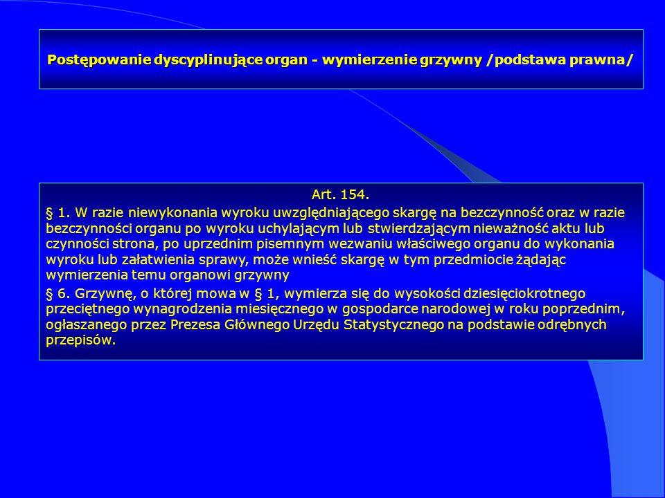Postępowanie dyscyplinujące organ - wymierzenie grzywny Postępowanie dyscyplinujące organ - wymierzenie grzywny /podstawa prawna/ Art. 154. § 1. W raz