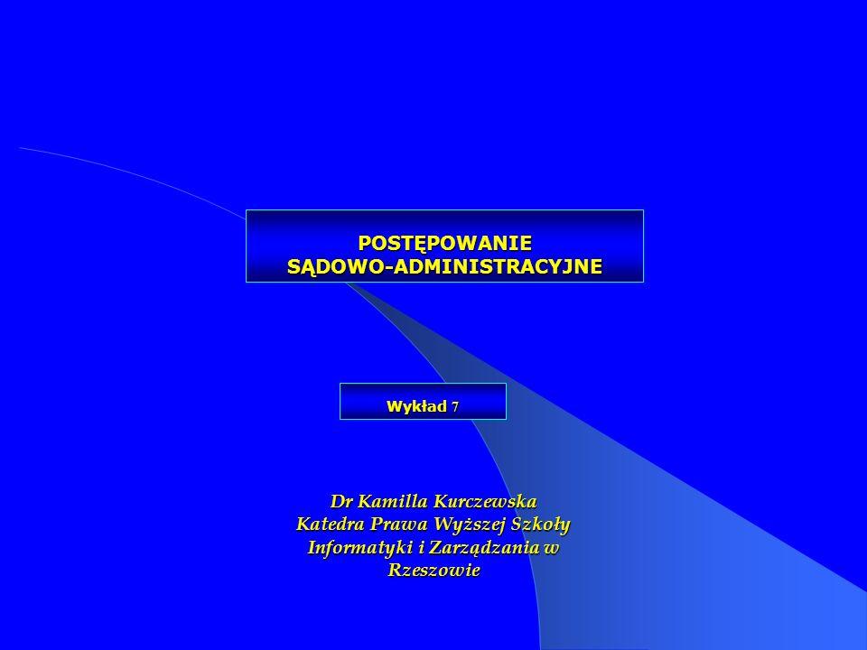 POSTĘPOWANIE SĄDOWO-ADMINISTRACYJNE Dr Kamilla Kurczewska Katedra Prawa Wyższej Szkoły Informatyki i Zarządzania w Rzeszowie Wykład 7