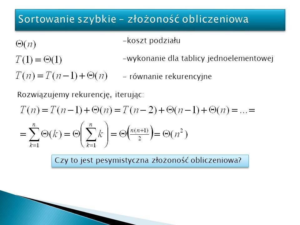 -koszt podziału -wykonanie dla tablicy jednoelementowej - równanie rekurencyjne Rozwiązujemy rekurencję, iterując: Czy to jest pesymistyczna złożoność