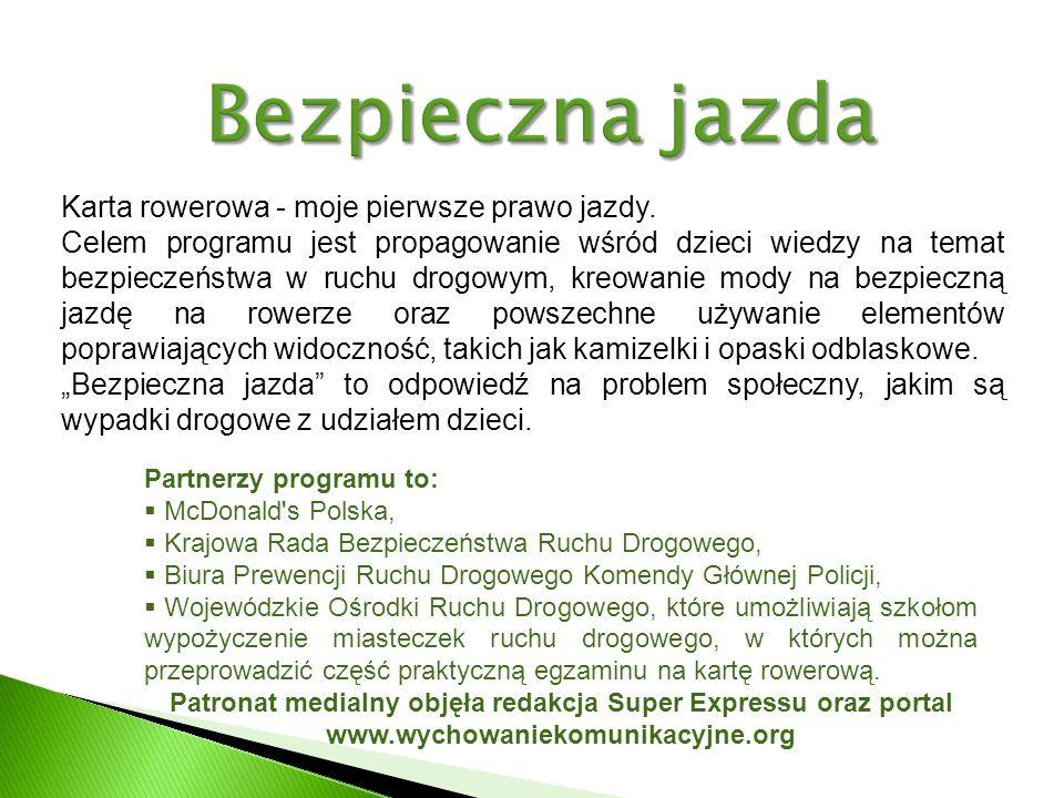 Partnerzy programu to: McDonald s Polska, Krajowa Rada Bezpieczeństwa Ruchu Drogowego, Biura Prewencji Ruchu Drogowego Komendy Głównej Policji, Wojewódzkie Ośrodki Ruchu Drogowego, które umożliwiają szkołom wypożyczenie miasteczek ruchu drogowego, w których można przeprowadzić część praktyczną egzaminu na kartę rowerową.