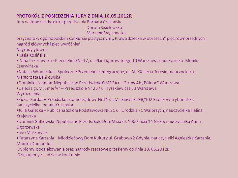 PROTOKÓŁ Z POSIEDZENIA JURY Z DNIA 10.05.2012R Jury w składzie: dyrektor przedszkola Barbara Czekańska Dorota Kisielewska Marzena Wysłowska przyznało