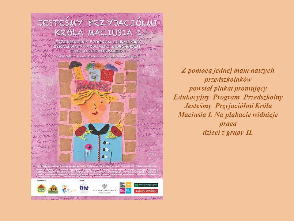Z pomocą jednej mam naszych przedszkolaków powstał plakat promujący Edukacyjny Program Przedszkolny Jesteśmy Przyjaciółmi Króla Maciusia I. Na plakaci