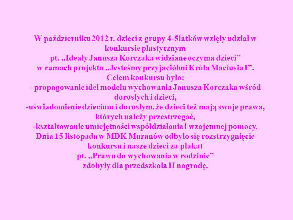 W październiku 2012 r. dzieci z grupy 4-5latków wzięły udział w konkursie plastycznym pt. Ideały Janusza Korczaka widziane oczyma dzieci w ramach proj