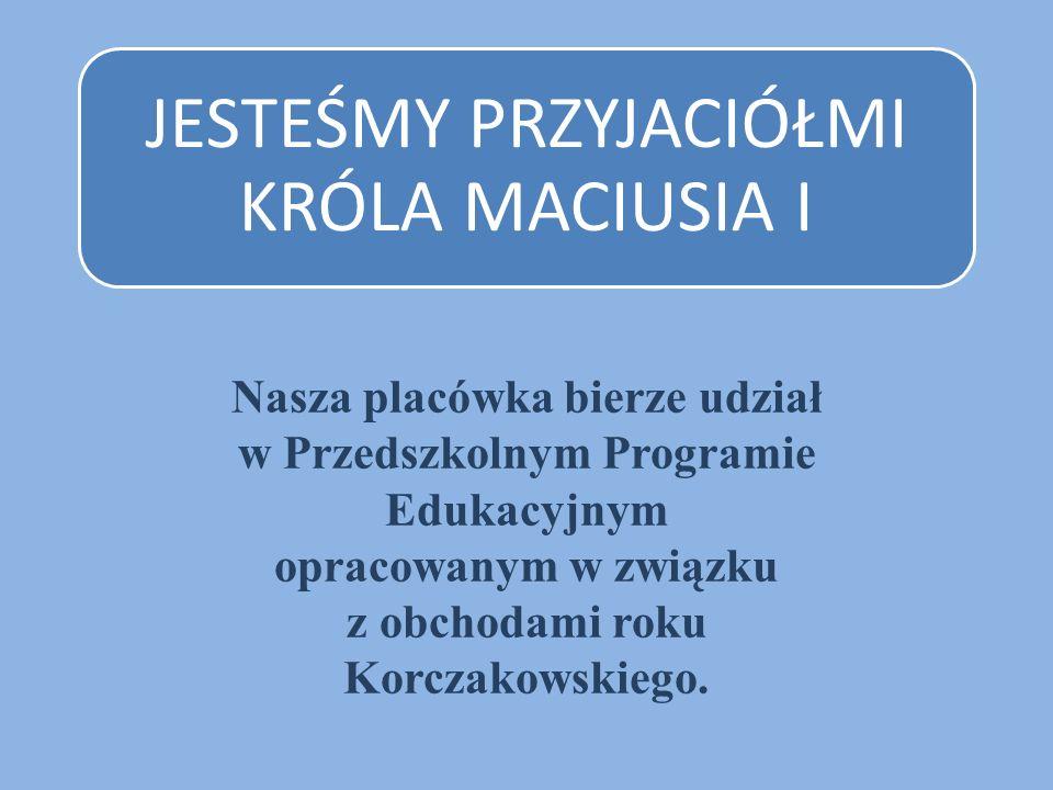 JESTEŚMY PRZYJACIÓŁMI KRÓLA MACIUSIA I Nasza placówka bierze udział w Przedszkolnym Programie Edukacyjnym opracowanym w związku z obchodami roku Korcz