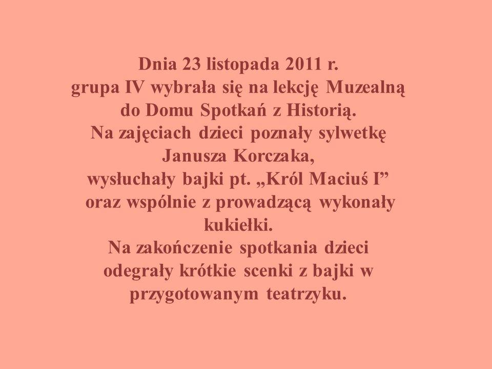 Dnia 23 listopada 2011 r. grupa IV wybrała się na lekcję Muzealną do Domu Spotkań z Historią. Na zajęciach dzieci poznały sylwetkę Janusza Korczaka, w