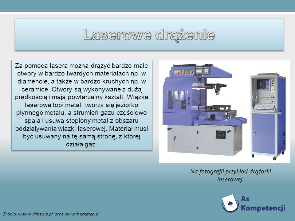 Źródło: www.wikipedia.pl oraz www.marketeo.pl Za pomocą lasera można drążyć bardzo małe otwory w bardzo twardych materiałach np. w diamencie, a także