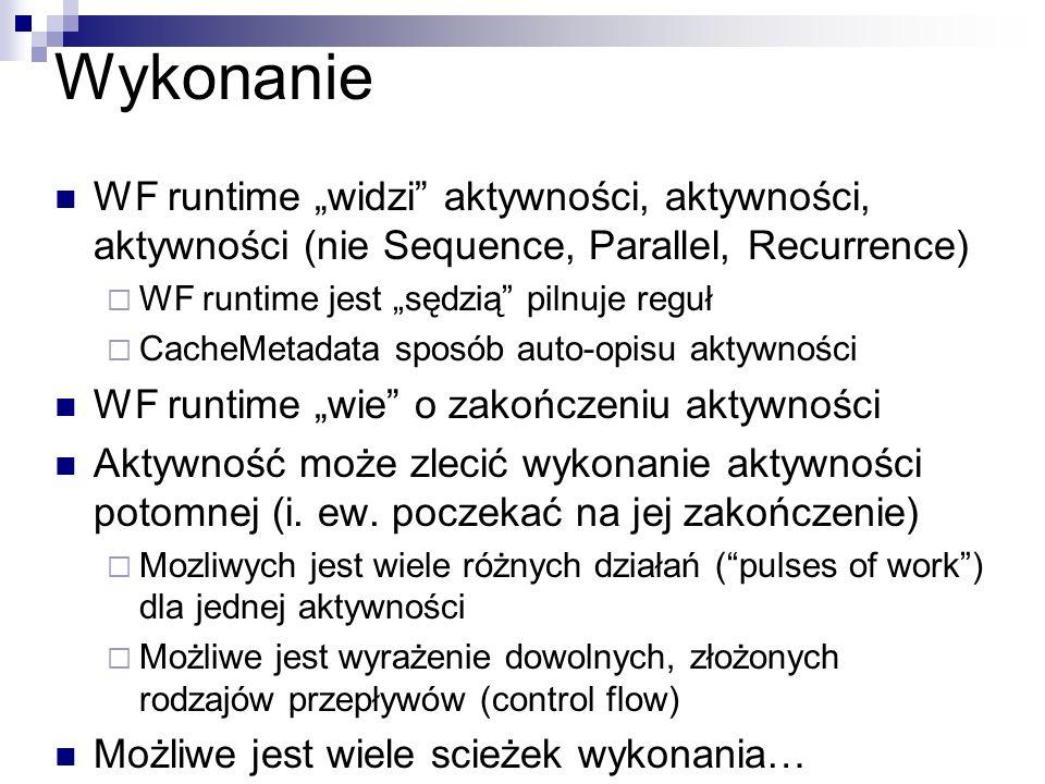 Wykonanie WF runtime widzi aktywności, aktywności, aktywności (nie Sequence, Parallel, Recurrence) WF runtime jest sędzią pilnuje reguł CacheMetadata sposób auto-opisu aktywności WF runtime wie o zakończeniu aktywności Aktywność może zlecić wykonanie aktywności potomnej (i.