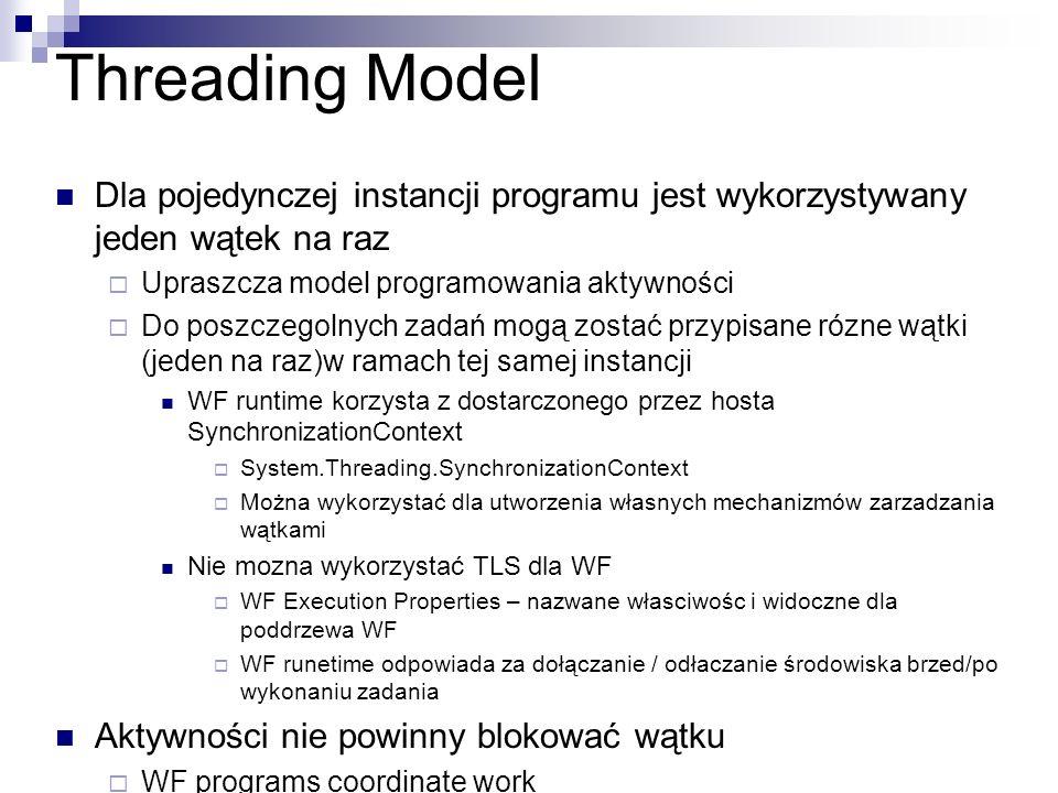 Threading Model Dla pojedynczej instancji programu jest wykorzystywany jeden wątek na raz Upraszcza model programowania aktywności Do poszczegolnych zadań mogą zostać przypisane rózne wątki (jeden na raz)w ramach tej samej instancji WF runtime korzysta z dostarczonego przez hosta SynchronizationContext System.Threading.SynchronizationContext Można wykorzystać dla utworzenia własnych mechanizmów zarzadzania wątkami Nie mozna wykorzystać TLS dla WF WF Execution Properties – nazwane własciwośc i widoczne dla poddrzewa WF WF runetime odpowiada za dołączanie / odłaczanie środowiska brzed/po wykonaniu zadania Aktywności nie powinny blokować wątku WF programs coordinate work