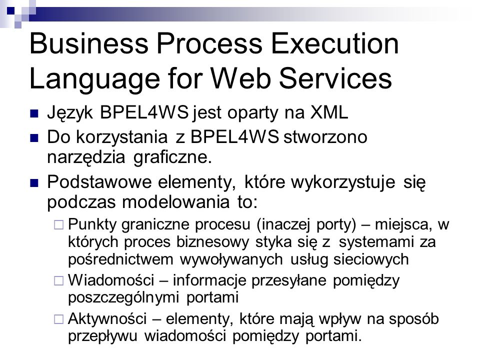 Business Process Execution Language for Web Services Język BPEL4WS jest oparty na XML Do korzystania z BPEL4WS stworzono narzędzia graficzne. Podstawo