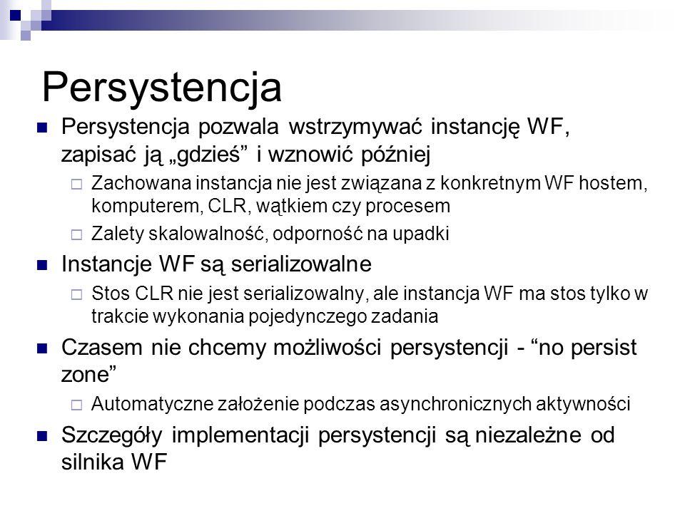 Persystencja Persystencja pozwala wstrzymywać instancję WF, zapisać ją gdzieś i wznowić później Zachowana instancja nie jest związana z konkretnym WF hostem, komputerem, CLR, wątkiem czy procesem Zalety skalowalność, odporność na upadki Instancje WF są serializowalne Stos CLR nie jest serializowalny, ale instancja WF ma stos tylko w trakcie wykonania pojedynczego zadania Czasem nie chcemy możliwości persystencji - no persist zone Automatyczne założenie podczas asynchronicznych aktywności Szczegóły implementacji persystencji są niezależne od silnika WF