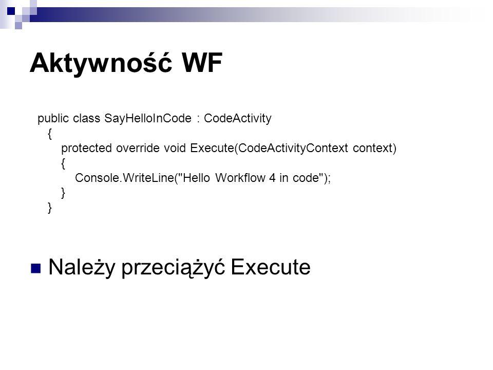 Aktywność WF Należy przeciążyć Execute public class SayHelloInCode : CodeActivity { protected override void Execute(CodeActivityContext context) { Console.WriteLine( Hello Workflow 4 in code ); }